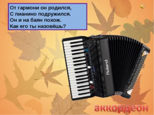 От гармони он родился, С пианино подружился. Он и на баян похож. Как его ты н
