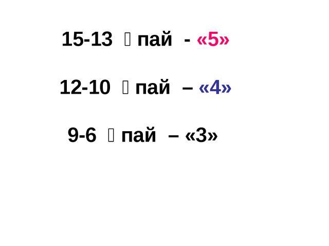 15-13 ұпай - «5» 12-10 ұпай – «4» 9-6 ұпай – «3»