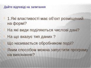 Дайте відповіді на запитання 1.Які властивості має об'єкт розміщений на формі