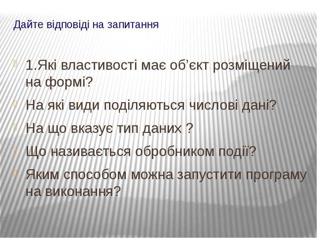 Дайте відповіді на запитання 1.Які властивості має об'єкт розміщений на формі...