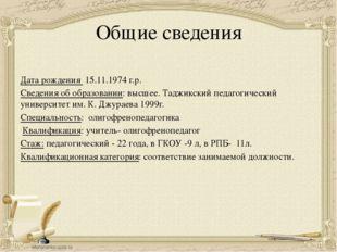 Общие сведения Дата рождения 15.11.1974 г.р. Сведения об образовании: высшее.