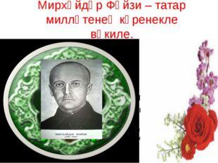 Мирхәйдәр Фәйзи – татар милләтенең күренекле вәкиле.