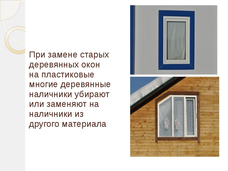 При замене старых деревянных окон на пластиковые многие деревянные наличники...