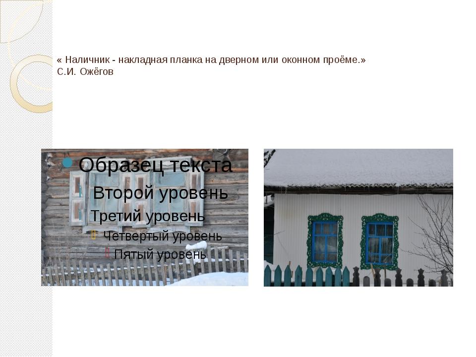 « Наличник - накладная планка на дверном или оконном проёме.» С.И. Ожёгов