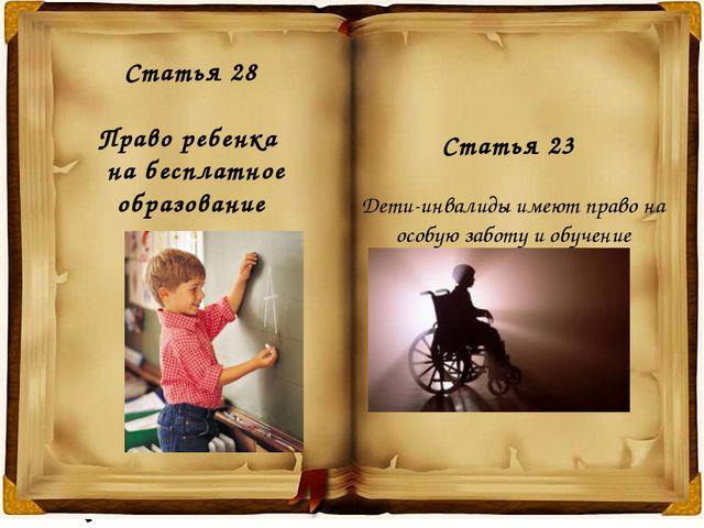 Статья 28 Право ребенка на бесплатное образование Статья 23 Дети-инвалиды име...