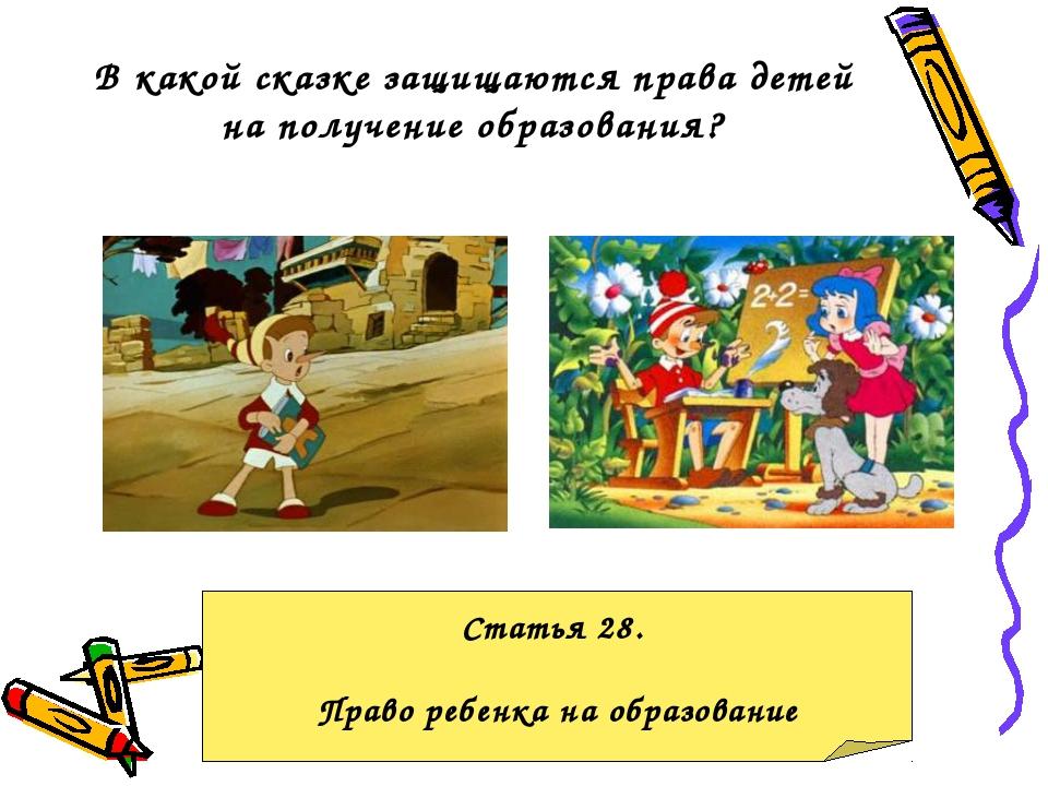 В какой сказке защищаются права детей на получение образования? Статья 28. Пр...