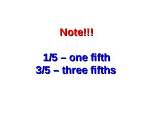 Note!!! 1/5 – one fifth 3/5 – three fifths