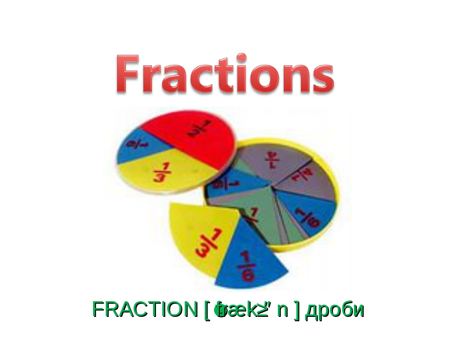 FRACTION [ˈfrækʃən ] дроби