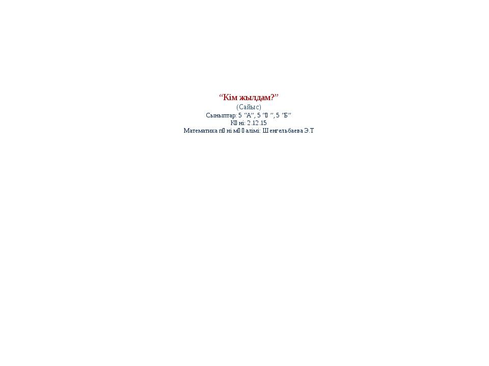 """""""Кім жылдам?"""" (Сайыс) Сыныптар: 5 """"А"""", 5 """"Ә"""", 5 """"Б"""" Күні: 2.12.15 Математика..."""