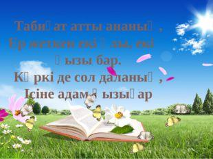 Табиғат атты ананың, Ер жеткен екі ұлы, екі қызы бар. Көркі де сол даланың,