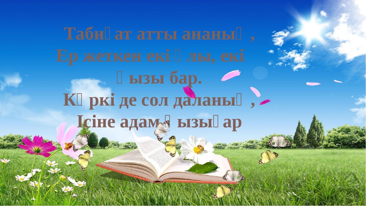 Табиғат атты ананың, Ер жеткен екі ұлы, екі қызы бар. Көркі де сол даланың,...