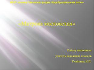 МБОУ «Базовая Павловская средняя общеобразовательная школа» «Матрона московск