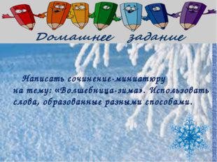 Написать сочинение-миниатюру на тему: «Волшебница-зима». Использовать слова,