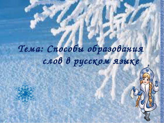 Тема: Способы образования слов в русском языке