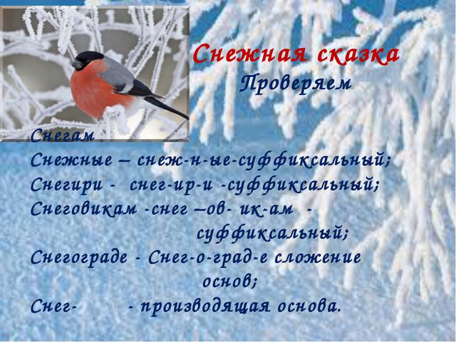 Снежная сказка Проверяем Снегам Снежные – снеж-н-ые-суффиксальный; Снегири -...
