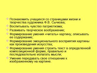 Познакомить учащихся со страницами жизни и творчества художника Ф.В. Сычкова;