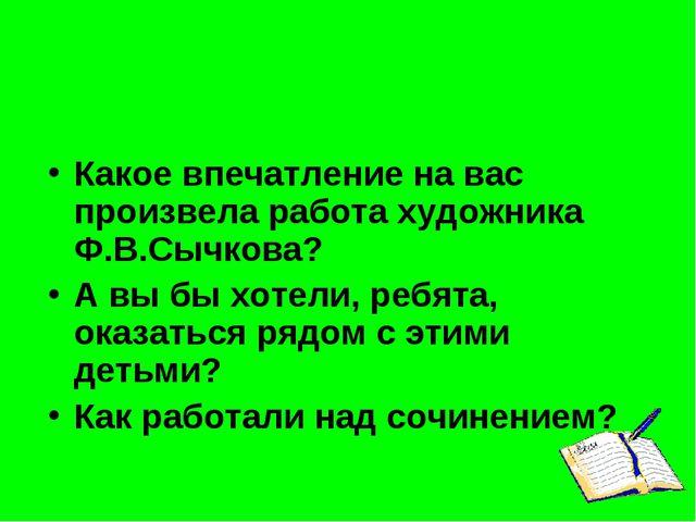 Какое впечатление на вас произвела работа художника Ф.В.Сычкова? А вы бы хоте...