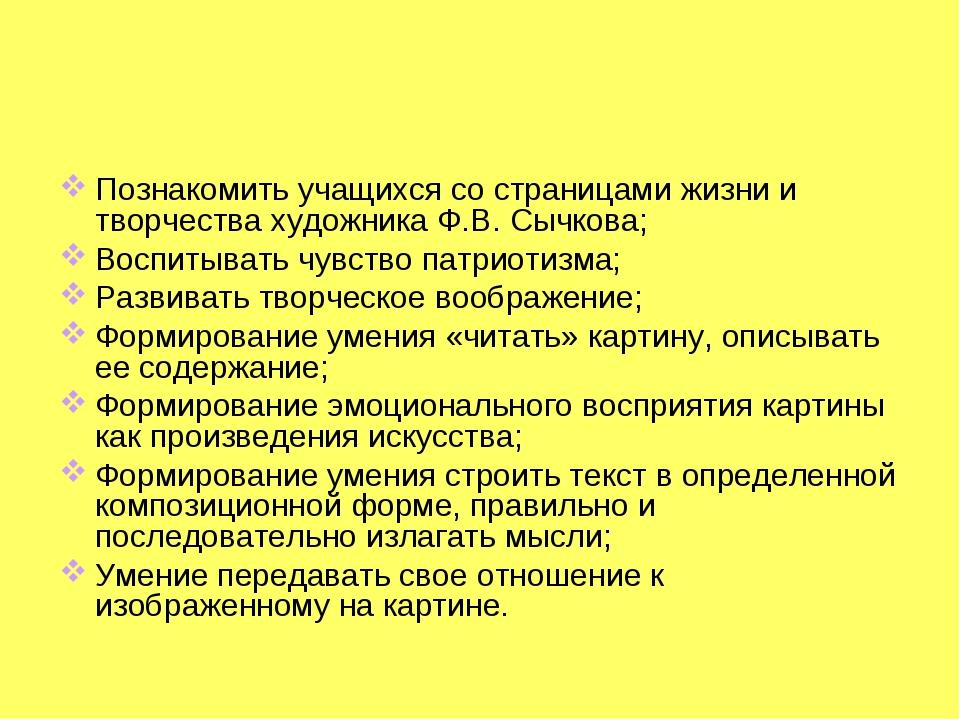 Познакомить учащихся со страницами жизни и творчества художника Ф.В. Сычкова;...