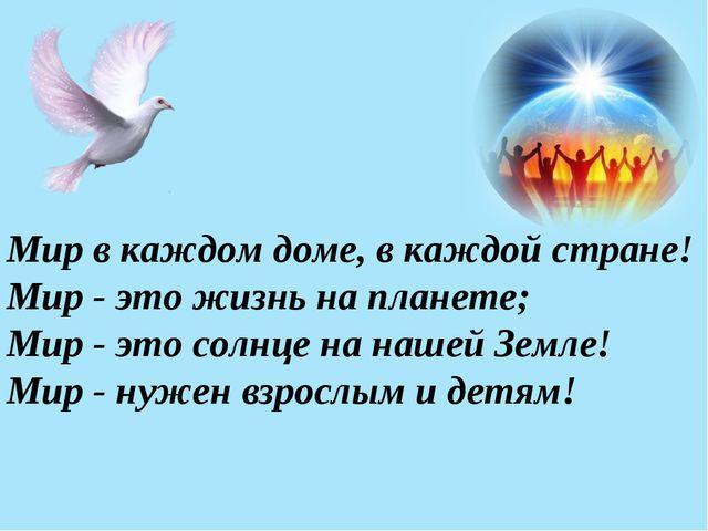 Мир в каждом доме, в каждой стране! Мир - это жизнь на планете; Мир - это сол...