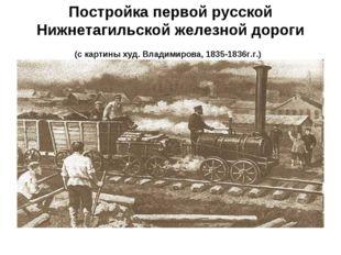 Постройка первой русской Нижнетагильской железной дороги (с картины худ. Влад