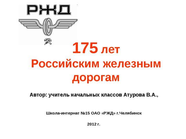 175 лет Российским железным дорогам Автор: учитель начальных классов Атурова...