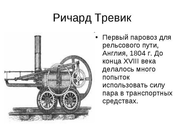 Ричард Тревик Первый паровоз для рельсового пути, Англия, 1804 г. До конца XV...