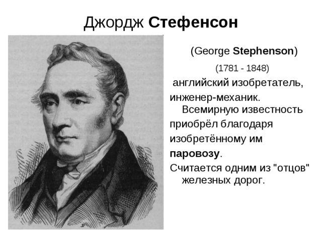 Джордж Стефенсон (George Stephenson) (1781 - 1848) английский изобретатель, и...
