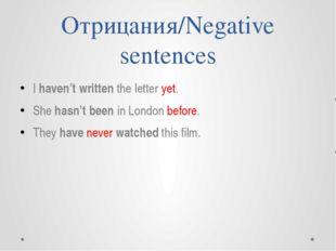 Отрицания/Negative sentences I haven't written the letter yet. She hasn't bee