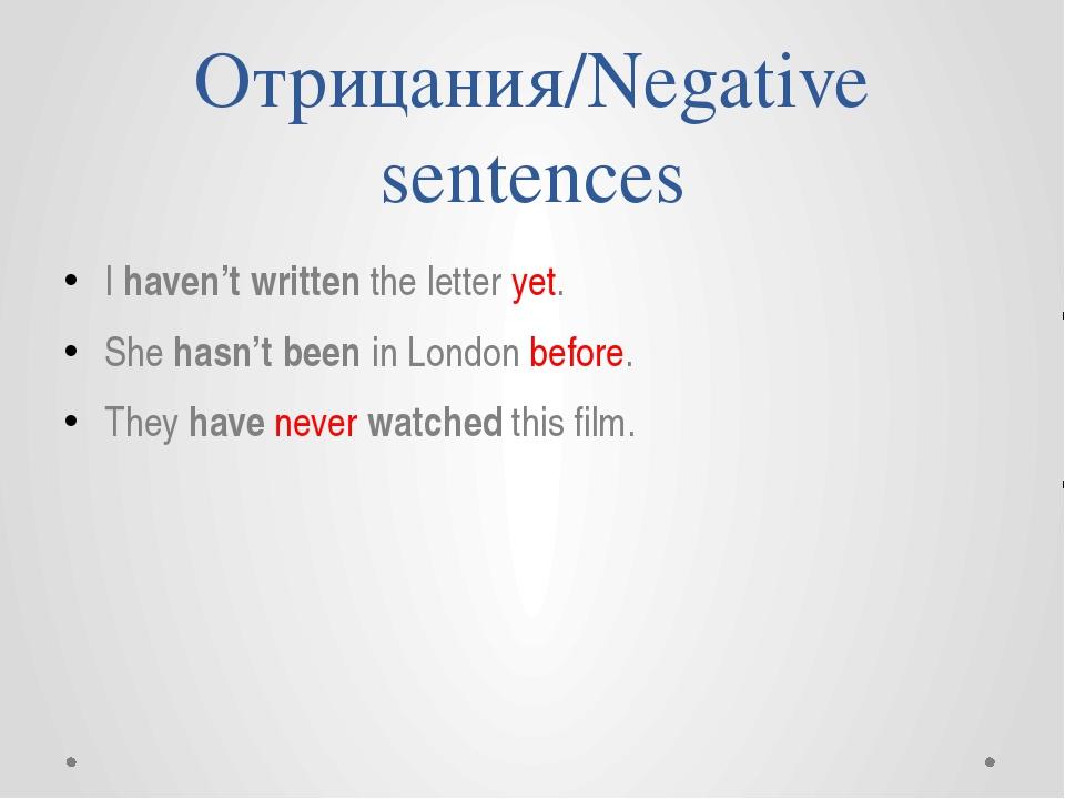 Отрицания/Negative sentences I haven't written the letter yet. She hasn't bee...