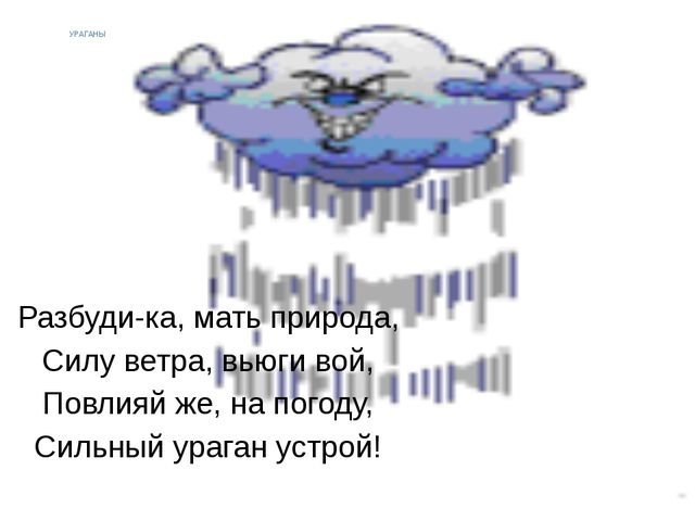 УРАГАНЫ Разбуди-ка, мать природа, Силу ветра, вьюги вой, Повлияй же, на погод...