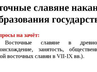 Восточные славяне накануне образования государства Вопросы на зачёт: 1. Восто