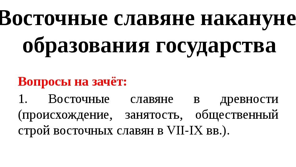 Восточные славяне накануне образования государства Вопросы на зачёт: 1. Восто...