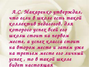 А.С. Макаренко утверждал, что если в школе есть такой коллектив педагогов, д