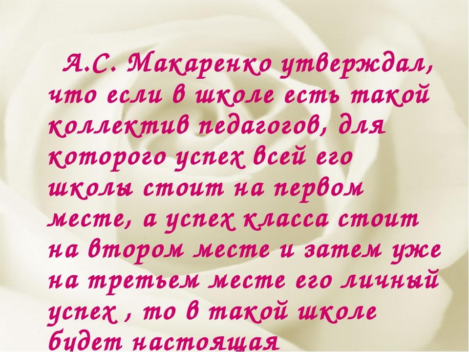 А.С. Макаренко утверждал, что если в школе есть такой коллектив педагогов, д...