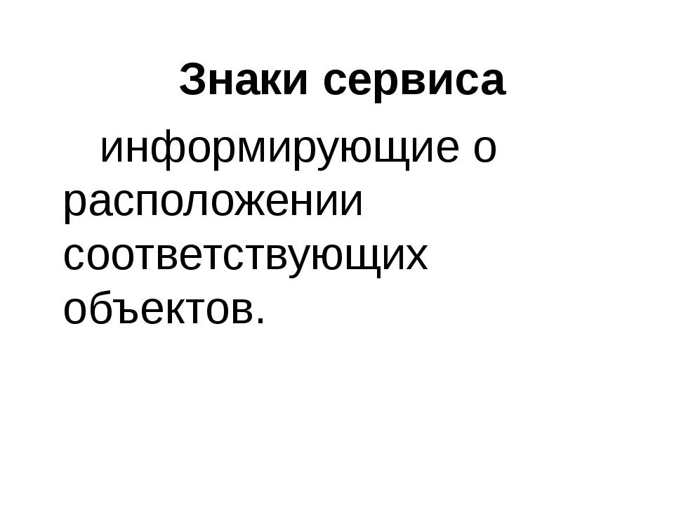 Знаки сервиса информирующие о расположении соответствующих объектов.