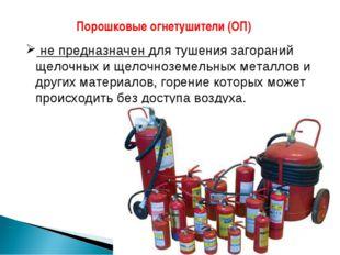 Порошковые огнетушители (ОП) не предназначен для тушения загораний щелочных и