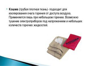 Кошма (грубая плотная ткань)- подходит для изолирования очага горения от дост