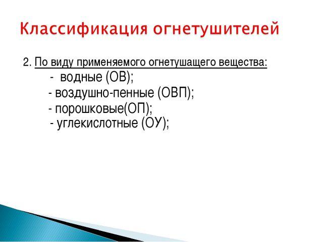 2. По виду применяемого огнетушащего вещества: - водные (ОВ); - воздушно-п...