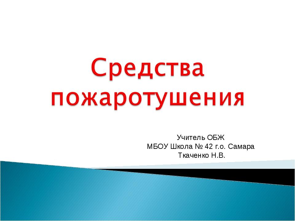 Учитель ОБЖ МБОУ Школа № 42 г.о. Самара Ткаченко Н.В.