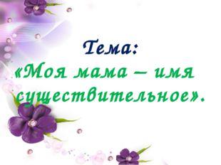 Тема: «Моя мама – имя существительное».
