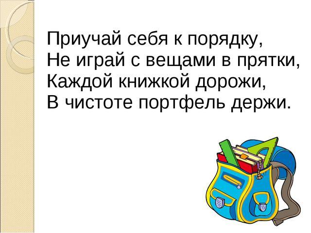Приучай себя к порядку, Не играй с вещами в прятки, Каждой книжкой дорожи, В...