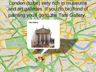 London (to be) very rich in museums and art galleries. If you (to be) fond of