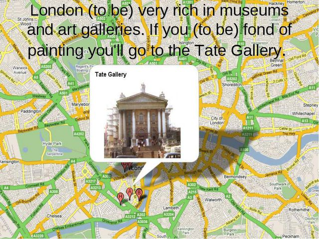 London (to be) very rich in museums and art galleries. If you (to be) fond of...