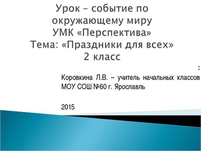 : Коровкина Л.В. – учитель начальных классов МОУ СОШ №60 г. Ярославль 2015