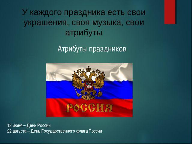 Атрибуты праздников 12 июня – День России 22 августа – День Государственного...
