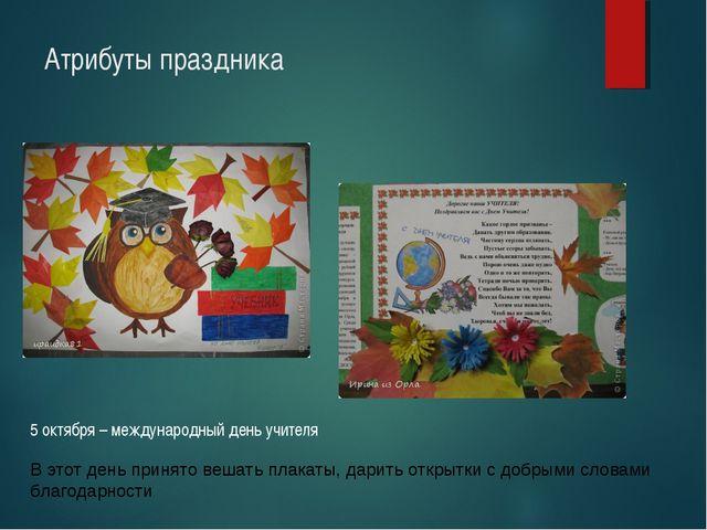 Атрибуты праздника 5 октября – международный день учителя В этот день принято...