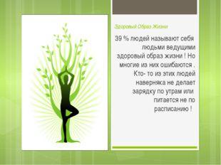 Здоровый Образ Жизни 39 % людей называют себя людьми ведущими здоровый образ