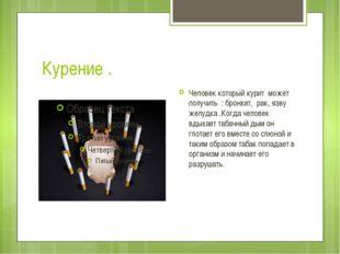 Курение . Человек который курит может получить : бронхит, рак, язву желудка .