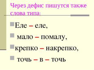Через дефис пишутся также слова типа: Еле – еле, мало – помалу, крепко – накр