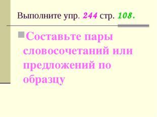 Выполните упр. 244 стр. 108. Составьте пары словосочетаний или предложений по